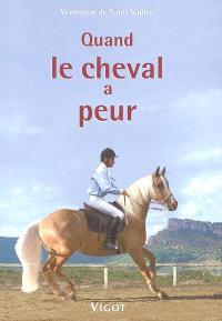 Quand le cheval a peur... : prévention, éducation, solutions