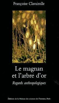Le magnan et l'arbre d'or : regards anthropologiques sur la dynamique des savoirs et de la production : Cévennes 1800-1960