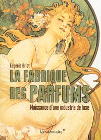 La fabrique des parfums : naissance d'une industrie de luxe