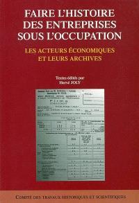 Faire l'histoire des entreprises sous l'Occupation : les acteurs économiques et leurs archives