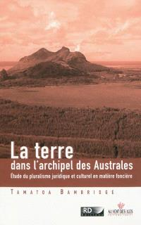 La terre dans l'archipel des Australes : étude du pluralisme juridique et culturel en matière foncière (Pacifique Sud)