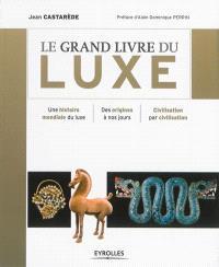 Le grand livre du luxe : une histoire mondiale du luxe, des origines à nos jours, civilisation par civilisation