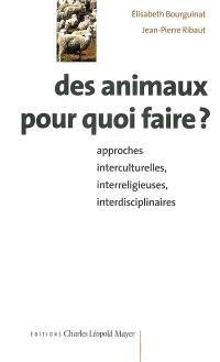 Des animaux pour quoi faire ? : approches interculturelles, interreligieuses, interdisciplinaires