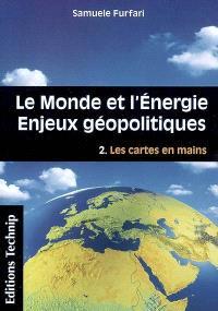 Le monde et l'énergie : enjeux géopolitiques. Volume 2, Les cartes en mains