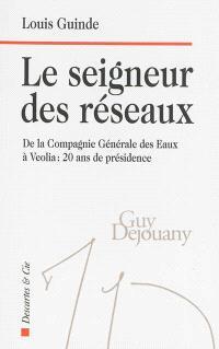 Le seigneur des réseaux : de la Compagnie générale des eaux à Veolia, 20 ans de présidence : Guy Dejouany