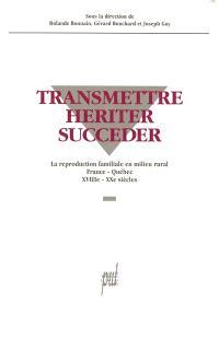 Transmettre, hériter, succéder : la reproduction familiale en milieu rural, France-Québec, XVIIIe-XXe siècles