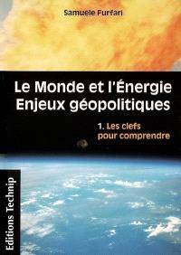 Le monde et l'énergie : enjeux géopolitiques. Volume 1, Les clefs pour comprendre