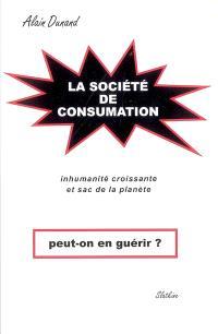 La société de consumation, peut-on en guérir ? : inhumanité croissante et sac de la planète