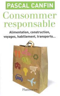 Consommer responsable : alimentation, construction, voyages, habillement, transports... : toute la vérité sur les produits bio, équitables, écologiques
