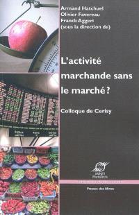 L'activité marchande sans le marché ? : actes du colloque de Cerisy, juin 2008