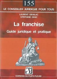 La franchise : guide juridique et pratique : secteurs de l'industrie, du commerce et des services, habillement, luxe, restauration, hôtellerie...
