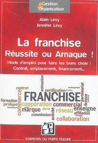 La franchise, réussite ou arnaque ! : mode d'emploi pour faire les bons choix ! : contrat, emplacement, financement...