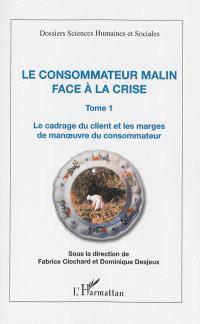 Le consommateur malin face à la crise. Volume 1, Le cadrage du client et les marges de manoeuvre du consommateur