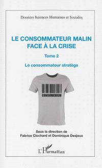 Le consommateur malin face à la crise. Volume 2, Le consommateur stratège