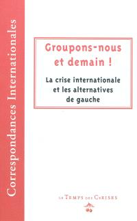 Groupons-nous et demain ! : la crise internationale et les alternatives de gauche