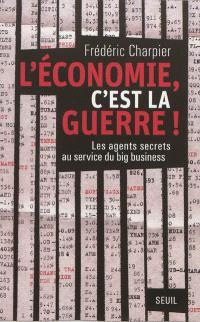L'économie, c'est la guerre ! : les agents secrets au service du big business