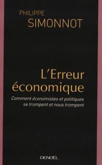 L'erreur économique : comment économistes et politiques se trompent et nous trompent