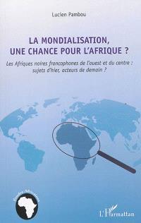 La mondialisation, une chance pour l'Afrique ? : les Afriques noires francophones de l'ouest et du centre : sujets d'hier, acteurs de demain ?