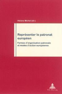 Représenter le patronat européen : formes d'organisation patronale et modes d'action européenne