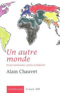 Un autre monde : protectionnisme contre prédation : essai