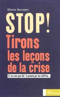 Stop ! : tirons les leçons de la crise : et ce n'est pas fini : la preuve par les chiffres...