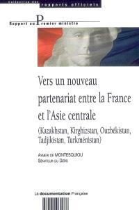 Vers un nouveau partenariat entre la France et l'Asie centrale : Kazakhstan, Kirghizstan, Ouzbékistan, Tadjikistan, Turkménistan : rapport au Premier ministre