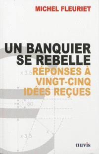Un banquier se rebelle : réponses à vingt-cinq idées reçues sur la banque