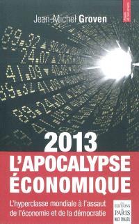 2013, l'apocalypse économique : l'hyperclasse mondiale à l'assaut de l'économie et de la démocratie