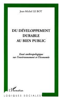 Du développement durable au bien public : essai anthropologique sur l'environnement et l'économie