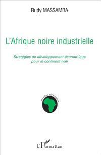 L'Afrique noire industrielle : stratégies de développement économique pour le continent noir