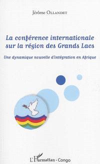 La Conférence internationale sur la région des Grands Lacs : une dynamique nouvelle d'intégration en Afrique