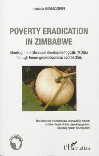Poverty eradication in Zimbabwe : meeting the millennium development goals (MDGs) through home-grown business approaches