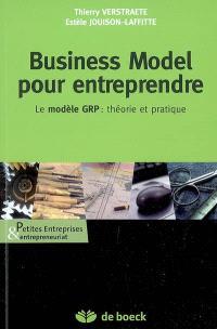Business model pour entreprendre : le modèle GRP : théorie et pratique