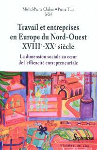 Travail et entreprises en Europe du Nord-Ouest, XVIIIe-XXe siècle : la dimension sociale au coeur de l'efficacité entrepreneuriale