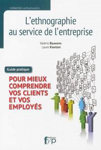 L'ethnographie au service de l'entreprise : pour mieux comprendre vos clients et vos employés : guide pratique