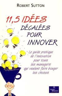 11,5 idées décalées pour innover : le guide pratique de l'innovation pour tous les managers qui veulent faire bouger les choses