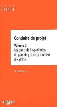 Conduite de projet. Volume 2, Les outils de l'exploitation du planning et de la maîtrise des délais