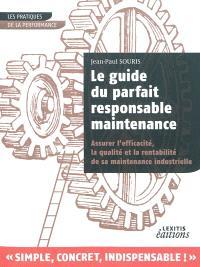 Le guide du parfait responsable maintenance : pour assurer l'efficacité et la qualité de sa maintenance industrielle
