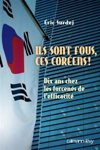Ils sont fous ces Coréens ! : dix ans chez les forcenés de l'efficacité