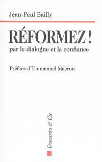 Réformez ! : par le dialogue et la confiance : témoignage d'un dirigeant