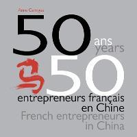 50 ans, 50 entrepreneurs français en Chine = 50 years, 50 French entrepreneurs in China