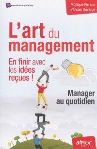 L'art du management : en finir avec les idées reçues ! : manager au quotidien