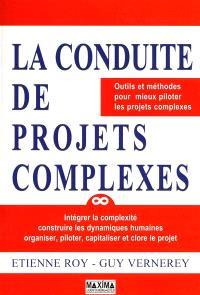 Conduite de projets complexes : outils et méthodes pour mieux piloter les projets complexes : intégrer la complexité construire les dynamiques humaines, organiser, piloter, capitaliser et clore le projet