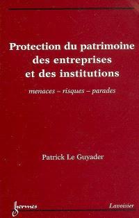 Protection du patrimoine des entreprises et des institutions : menaces, risques, parades