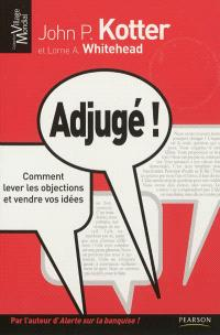 Adjugé ! : comment lever les objections et vendre vos idées