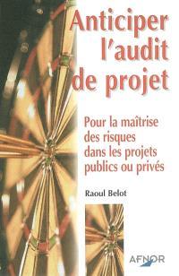Anticiper l'audit de projet : pour la maîtrise des risques dans les projets publics ou privés