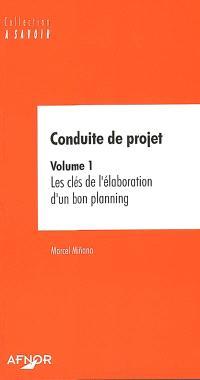Conduite de projet. Volume 1, Les clés de l'élaboration d'un bon planning