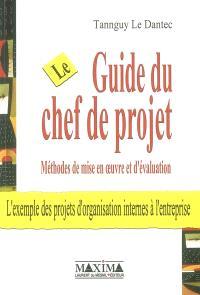 Le guide du chef de projet : méthodes de mise en oeuvre et d'évaluation : l'exemple des projets d'organisation internes à l'entreprise