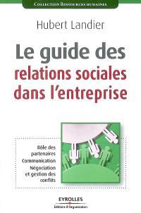 Le guide des relations sociales dans l'entreprise : rôle des partenaires, communication, négociation et gestion de conflits