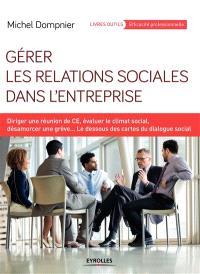 Gérer les relations sociales dans l'entreprise : diriger une réunion de CE, évaluer le climat social, désamorcer une grève... : le dessous des cartes du dialogue social